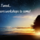 Stay Tuned...  For More Workshops to Come
